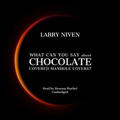 What Can You Say about Chocolate Covered Manhole Covers? Audiobook, by Larry Niven