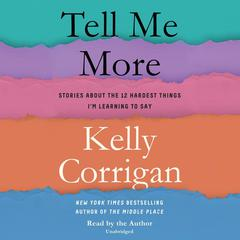 Tell Me More: Stories About the 12 Hardest Things Im Learning to Say Audiobook, by Kelly Corrigan