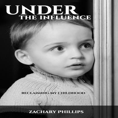 Under the Influence - Reclaiming my Childhood Audiobook, by Zachary Phillips