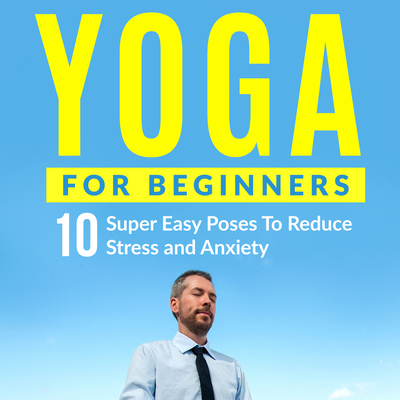 Yoga for Beginners: 10 Super Easy Poses to Reduce Stress and Anxiety Audiobook, by Peter Cook