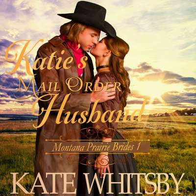 Katies Mail Order Husband (Montana Prairie Brides, Book 1) Audiobook, by Kate Whitsby