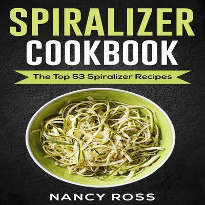 Spiralizer Cookbook: The Top 53 Spiralizer Recipes Audiobook, by Nancy Ross