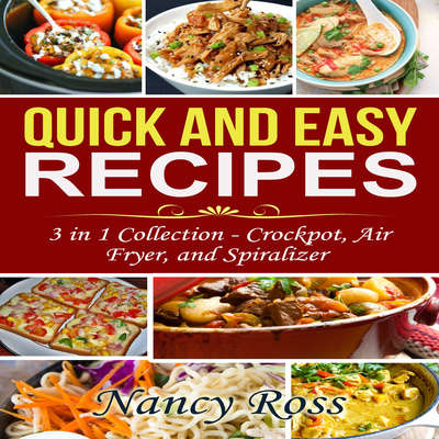Quick and Easy Recipes: 3 in 1 Collection - Crockpot, Air Fryer, and Spiralizer Audiobook, by Nancy Ross