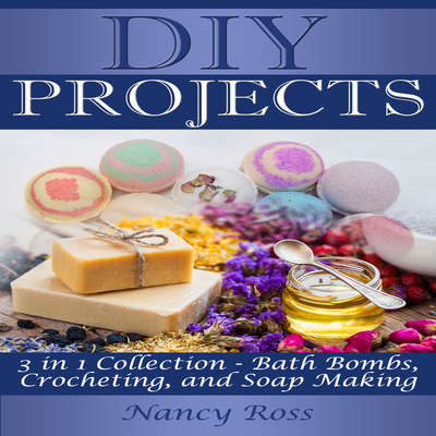 DIY Projects: 3 in 1 Collection - Bath Bombs, Crocheting, and Soap Making Audiobook, by Nancy Ross