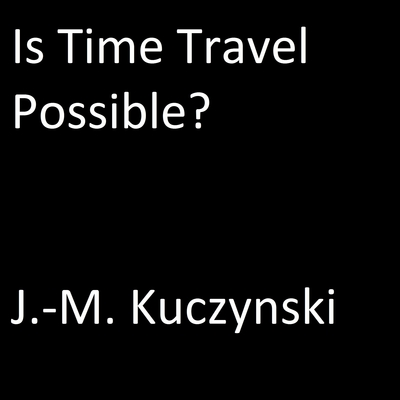 Is Time Travel Possible?  Audiobook, by J. M. Kuczynski