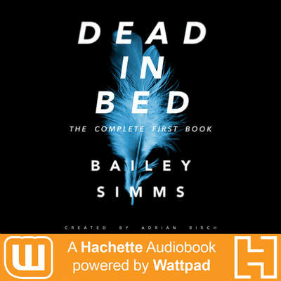 Dead in Bed by Bailey Simms: The Complete First Book: A Hachette Audiobook powered by Wattpad Production Audiobook, by Adrian Birch