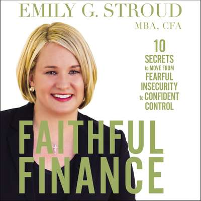 Faithful Finance: 10 Secrets to Move from Fearful Insecurity to Confident Control Audiobook, by Emily G. Stroud, MBA, CFA