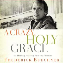 A Crazy, Holy Grace: The Healing Power of Pain and Memory Audiobook, by Frederick Buechner