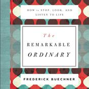 The Remarkable Ordinary: How to Stop, Look, and Listen to Life Audiobook, by Frederick Buechner