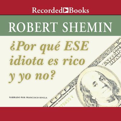 ¿Por qué ese idiota es rico y yo no? Audiobook, by Robert Shemin