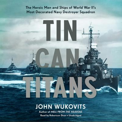 Tin Can Titans: The Heroic Men and Ships of World War II's Most Decorated Navy Destroyer Squadron Audiobook, by John Wukovits