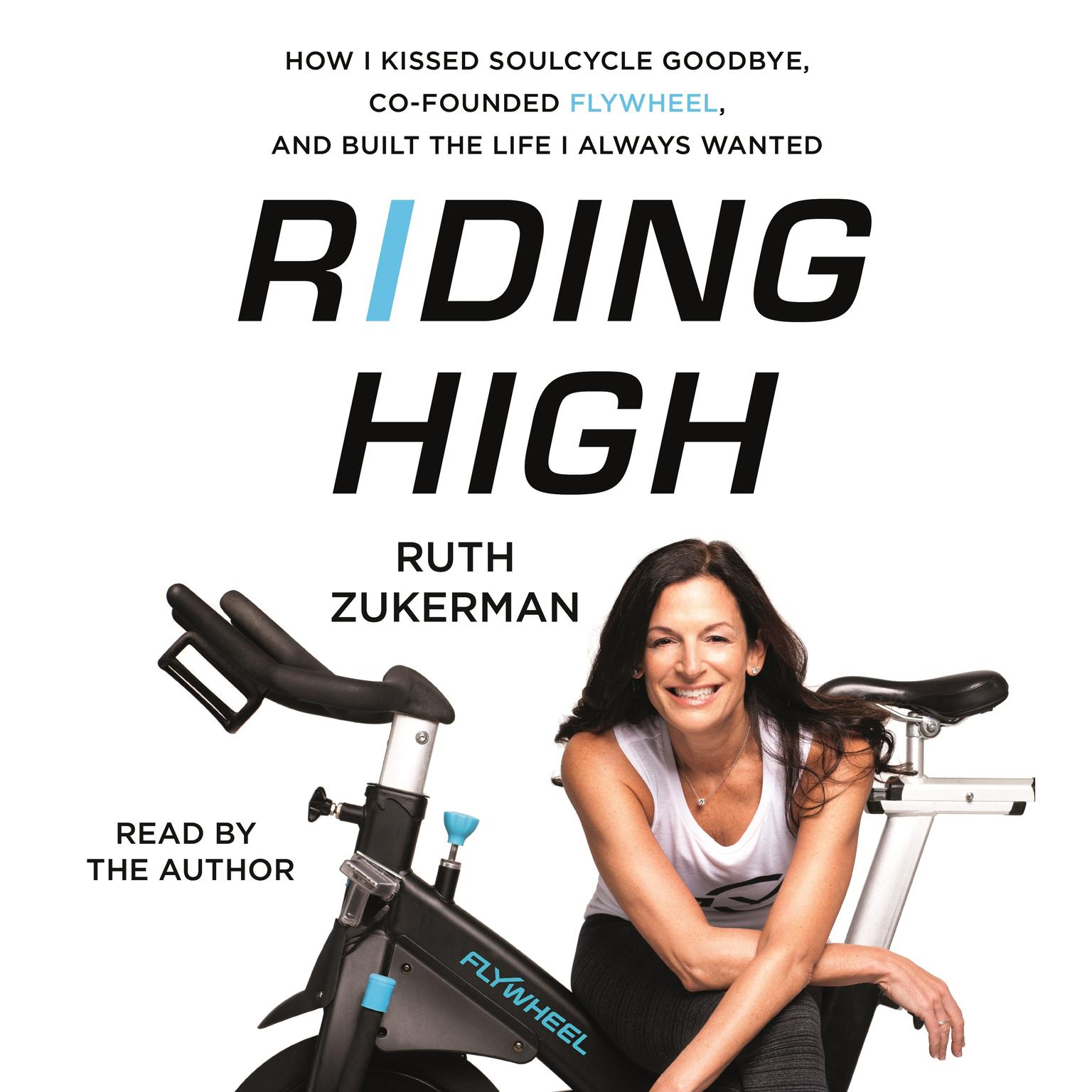 Riding High: How I Kissed SoulCycle Goodbye, Co-Founded Flywheel, and Built the Life I Always Wanted Audiobook, by Ruth Zukerman