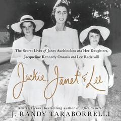 Jackie, Janet & Lee: The Secret Lives of Janet Auchincloss and Her Daughters, Jacqueline Kennedy Onassis and Lee Radziwill Audiobook, by J. Randy Taraborrelli