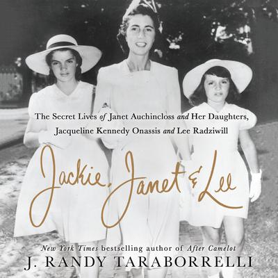 Jackie, Janet & Lee: The Secret Lives of Janet Auchincloss and Her Daughters Jacqueline Kennedy Onassis and Lee Radziwill Audiobook, by J. Randy Taraborrelli