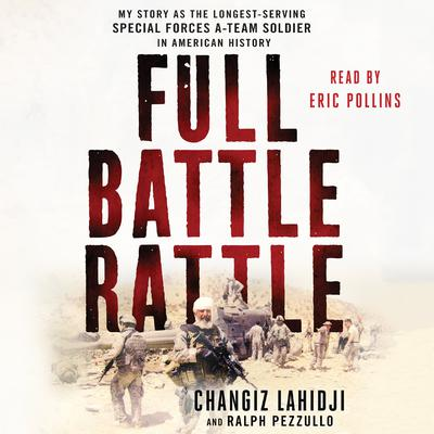 Full Battle Rattle: My Story as the Longest-Serving Special Forces A-Team Soldier in American History Audiobook, by Changiz Lahidji