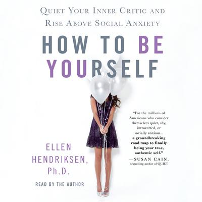 How to Be Yourself: Quiet Your Inner Critic and Rise Above Social Anxiety Audiobook, by Ellen Hendriksen