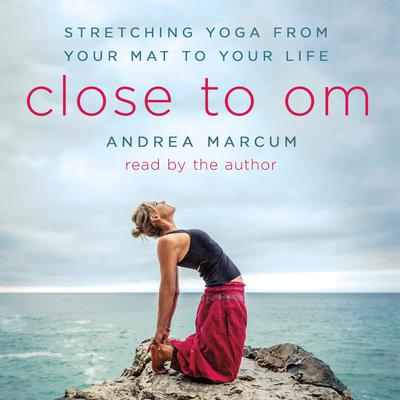 Close to Om: Stretching Yoga from Your Mat to Your Life Audiobook, by Andrea Marcum