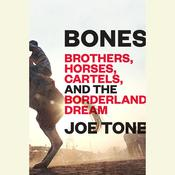 Bones: Brothers, Horses, Cartels, and the Borderland Dream Audiobook, by Joe Tone
