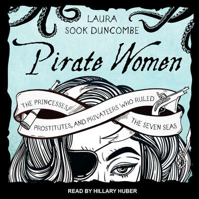 Pirate Women: The Princesses, Prostitutes, and Privateers Who Ruled the Seven Seas Audiobook, by Laura Sook Duncombe