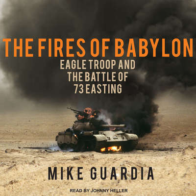The Fires of Babylon: Eagle Troop and the Battle of 73 Easting Audiobook, by Mike Guardia
