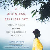 A Moonless, Starless Sky: Ordinary Women and Men Fighting Extremism in Africa Audiobook, by Alexis Okeowo