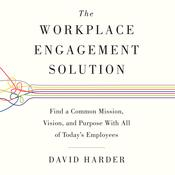 The Workplace Engagement Solution: Find a Common Mission, Vision and Purpose with All of Todays Employees Audiobook, by David Harder