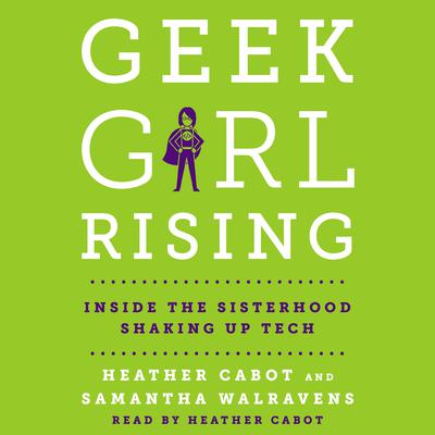 Geek Girl Rising: Inside the Sisterhood Shaking Up Tech Audiobook, by Heather Cabot