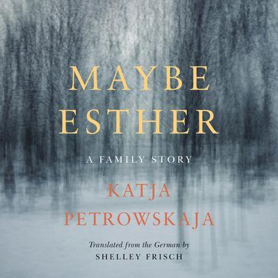 Maybe Esther: A Family Story Audiobook, by Katja Petrowskaja