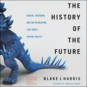 The History of the Future: How a Bunch of Misfits, Makers, and Mavericks Cracked the Code of Virtual Reality Audiobook, by Blake J. Harris