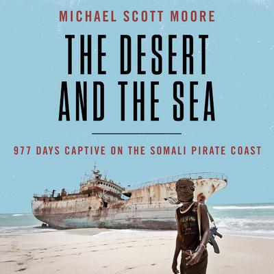The Desert and the Sea: 977 Days Captive on the Somali Pirate Coast Audiobook, by Michael Scott Moore