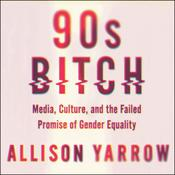 90s Bitch: Media, Culture, and the Failed Promise of Gender Equality Audiobook, by Allison Yarrow