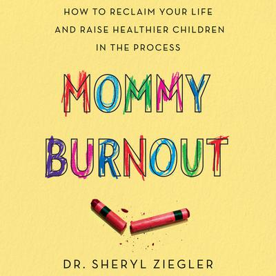 Mommy Burnout: How to Reclaim Your Life and Raise Healthier Children in the Process Audiobook, by Sheryl Ziegler