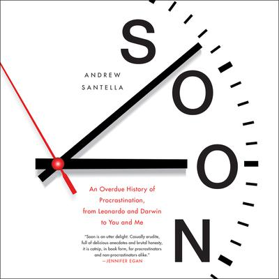 Soon: An Overdue History of Procrastination, From Leonardo and Darwin to You and Me Audiobook, by Andrew Santella
