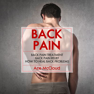 Back Pain: Back Pain Treatment: Back Pain Relief: How To Heal Back Problems Audiobook, by Ace McCloud
