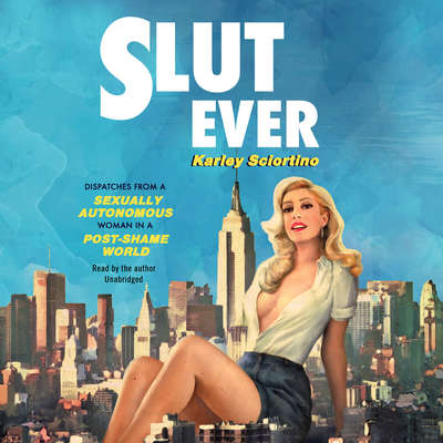 Slutever: Dispatches from a Sexually Autonomous Woman in a Post-Shame World Audiobook, by