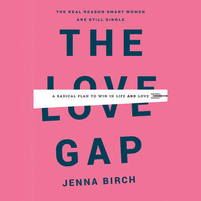 The Love Gap: A Radical Plan to Win in Life and Love Audiobook, by Jenna Birch