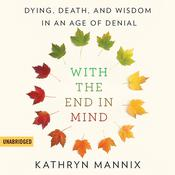 With the End in Mind: Dying, Death, and Wisdom in an Age of Denial Audiobook, by Kathryn Mannix
