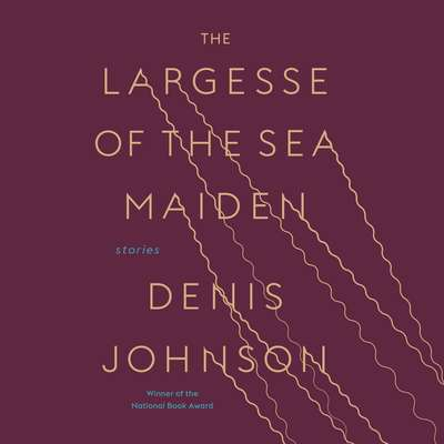 The Largesse of the Sea Maiden: Stories Audiobook, by Denis Johnson