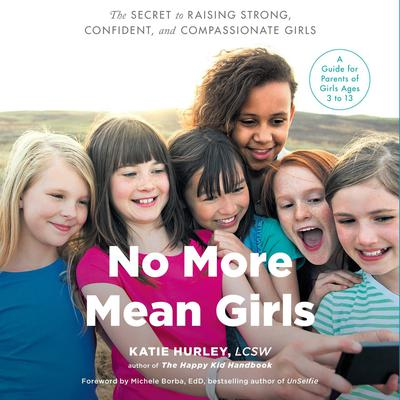 No More Mean Girls: The Secret to Raising Strong, Confident, and Compassionate Girls Audiobook, by Katie Hurley