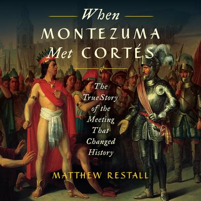 When Montezuma Met Cortés: The True Story of the Meeting that Changed History Audiobook, by Matthew Restall
