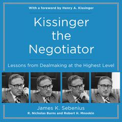 Kissinger the Negotiator: Lessons from Dealmaking at the Highest Level Audiobook, by James K. Sebenius, James Sebenius, R. Nicholas Burns, Robert H. Mnookin, Robert Mnookin