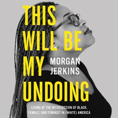 This Will Be My Undoing: Living at the Intersection of Black, Female, and Feminist in (White) America Audiobook, by Morgan Jerkins