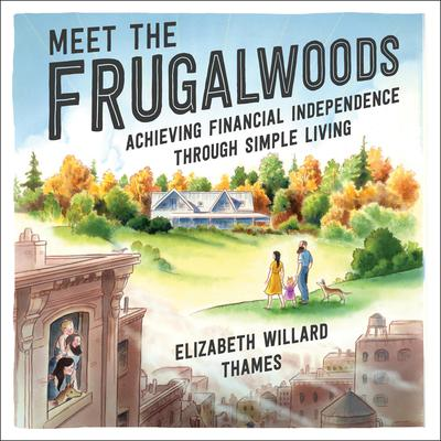 Meet the Frugalwoods: Achieving Financial Independence Through Simple Living Audiobook, by Elizabeth Willard Thames