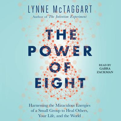 The Power of Eight: Harnessing the Miraculous Energies of a Small Group to Heal Others, Your Life, and the World Audiobook, by Lynne McTaggart