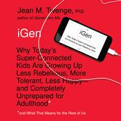 iGen: Why Today's Super-Connected Kids Are Growing Up Less Rebellious, More Tolerant, Less Happy--and Completely Unprepared for Adulthood--and What That Means for the Rest of Us Audiobook, by Jean M.  Twenge