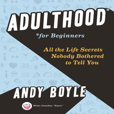 Adulthood for Beginners: All the Life Secrets Nobody Bothered to Tell You Audiobook, by Andy Boyle