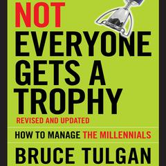 Not Everyone Gets A Trophy: How to Manage the Millennials, Revised and Updated Audiobook, by Bruce Tulgan