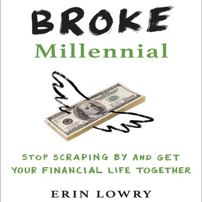 Broke Millennial: Stop Scraping By and Get Your Financial Life Together Audiobook, by Erin Lowry