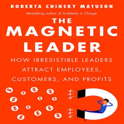 The Magnetic Leader: How Irresistible Leaders Attract Employees, Customers, and Profits Audiobook, by Roberta Chinsky Matuson