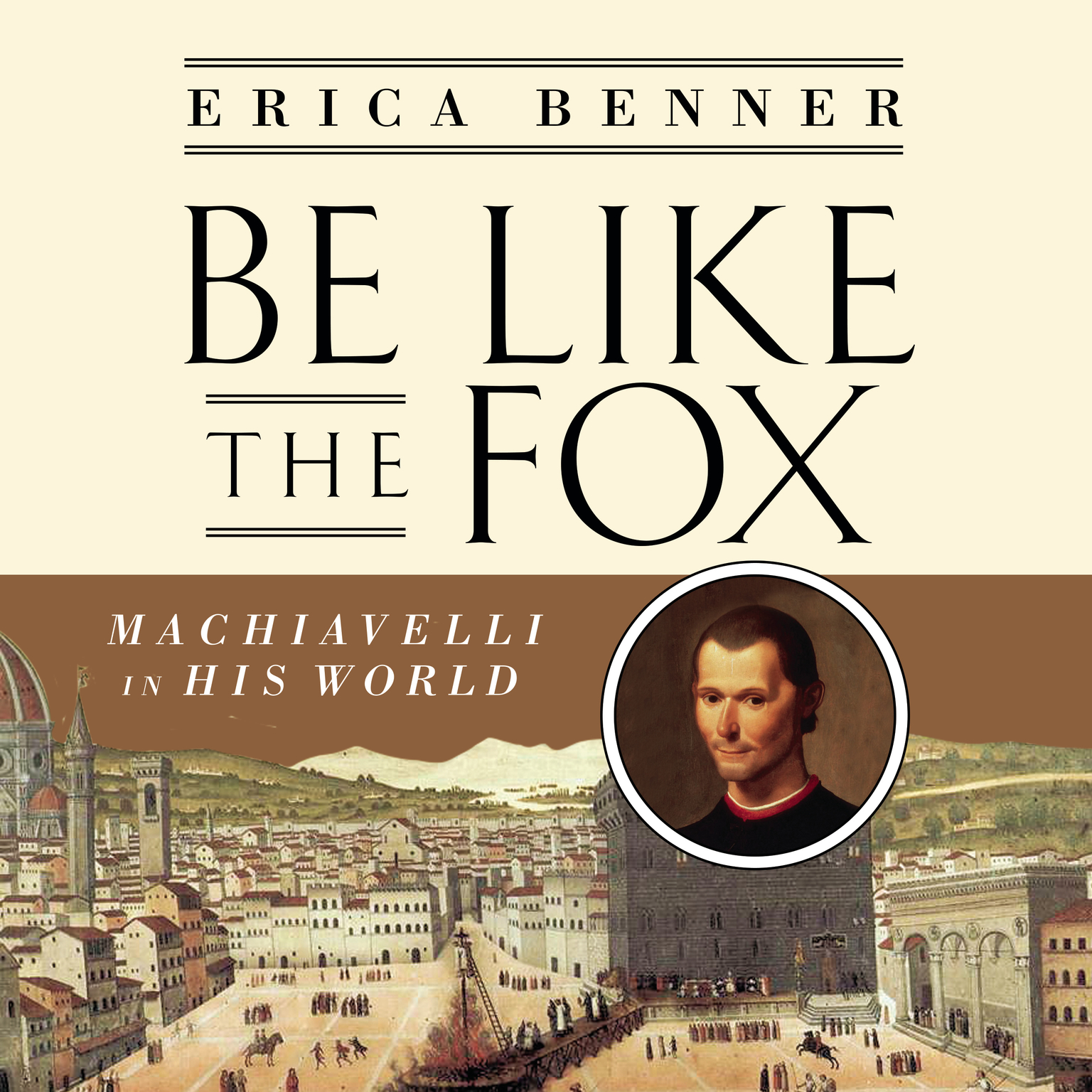 Be Like the Fox: Machiavelli In His World Audiobook, by Erica Benner
